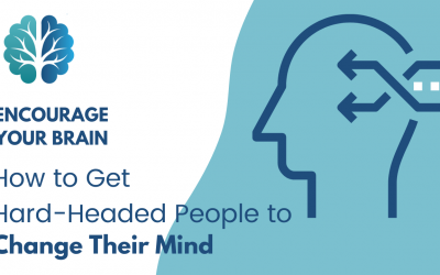 Encourage Your Brain: How to Get Hard-Headed People to Change Their Mind